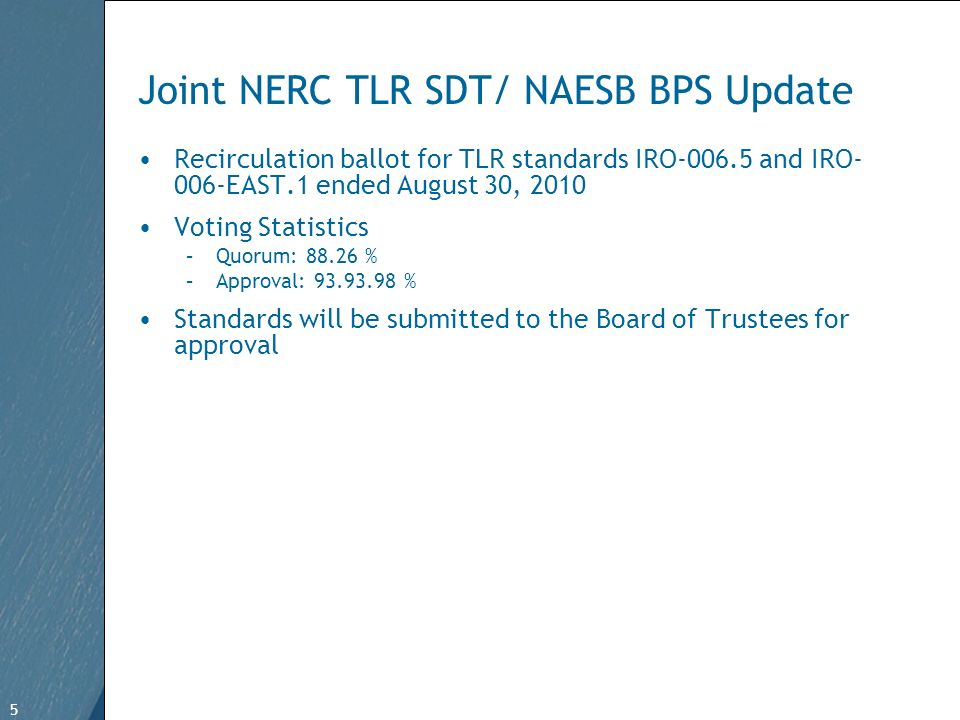 5 Free Template from www.brainybetty.com 5 Joint NERC TLR SDT/ NAESB BPS Update Recirculation ballot for TLR standards IRO-006.5 and IRO- 006-EAST.1 ended August 30, 2010 Voting Statistics –Quorum: 88.26 % –Approval: 93.93.98 % Standards will be submitted to the Board of Trustees for approval
