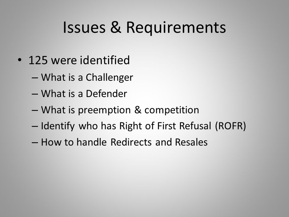 Issues & Requirements 125 were identified – What is a Challenger – What is a Defender – What is preemption & competition – Identify who has Right of First Refusal (ROFR) – How to handle Redirects and Resales