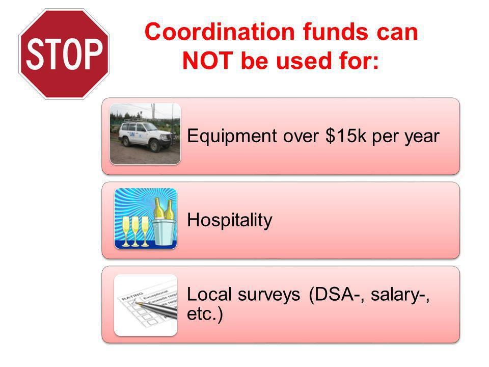 Coordination funds can NOT be used for: Equipment over $15k per year Hospitality Local surveys (DSA-, salary-, etc.)
