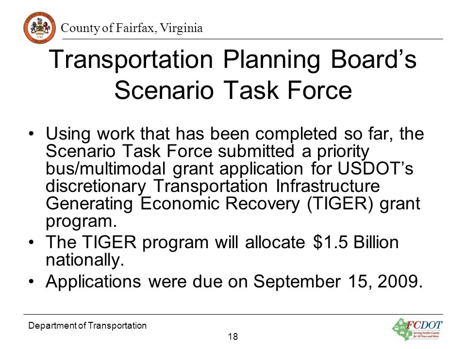 County of Fairfax, Virginia Department of Transportation 18 Transportation Planning Boards Scenario Task Force Using work that has been completed so far, the Scenario Task Force submitted a priority bus/multimodal grant application for USDOTs discretionary Transportation Infrastructure Generating Economic Recovery (TIGER) grant program.