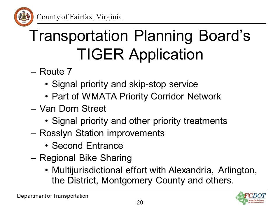 County of Fairfax, Virginia Department of Transportation 20 Transportation Planning Boards TIGER Application –Route 7 Signal priority and skip-stop service Part of WMATA Priority Corridor Network –Van Dorn Street Signal priority and other priority treatments –Rosslyn Station improvements Second Entrance –Regional Bike Sharing Multijurisdictional effort with Alexandria, Arlington, the District, Montgomery County and others.