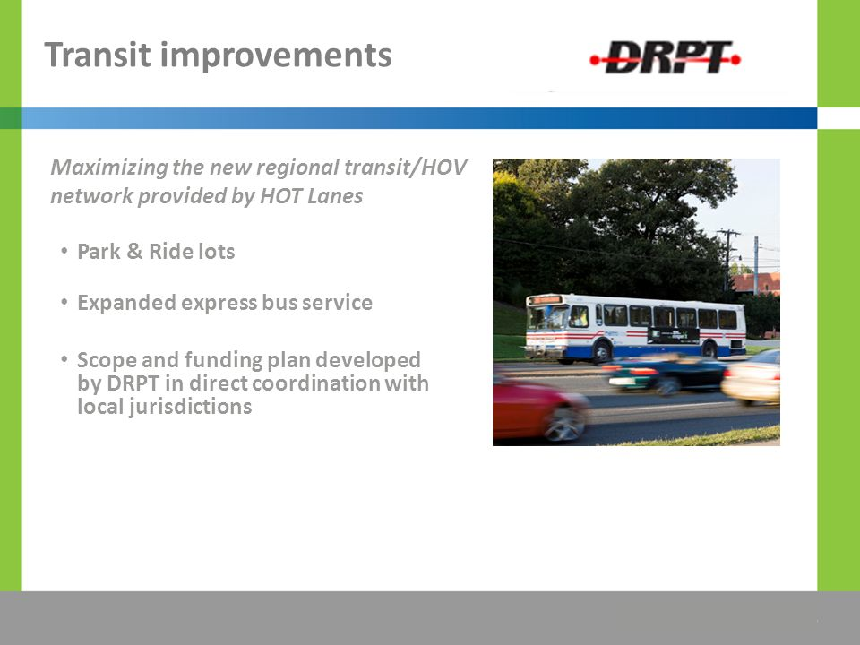 The Title Would be Placed Here Transit improvements Park & Ride lots Expanded express bus service Scope and funding plan developed by DRPT in direct coordination with local jurisdictions Maximizing the new regional transit/HOV network provided by HOT Lanes