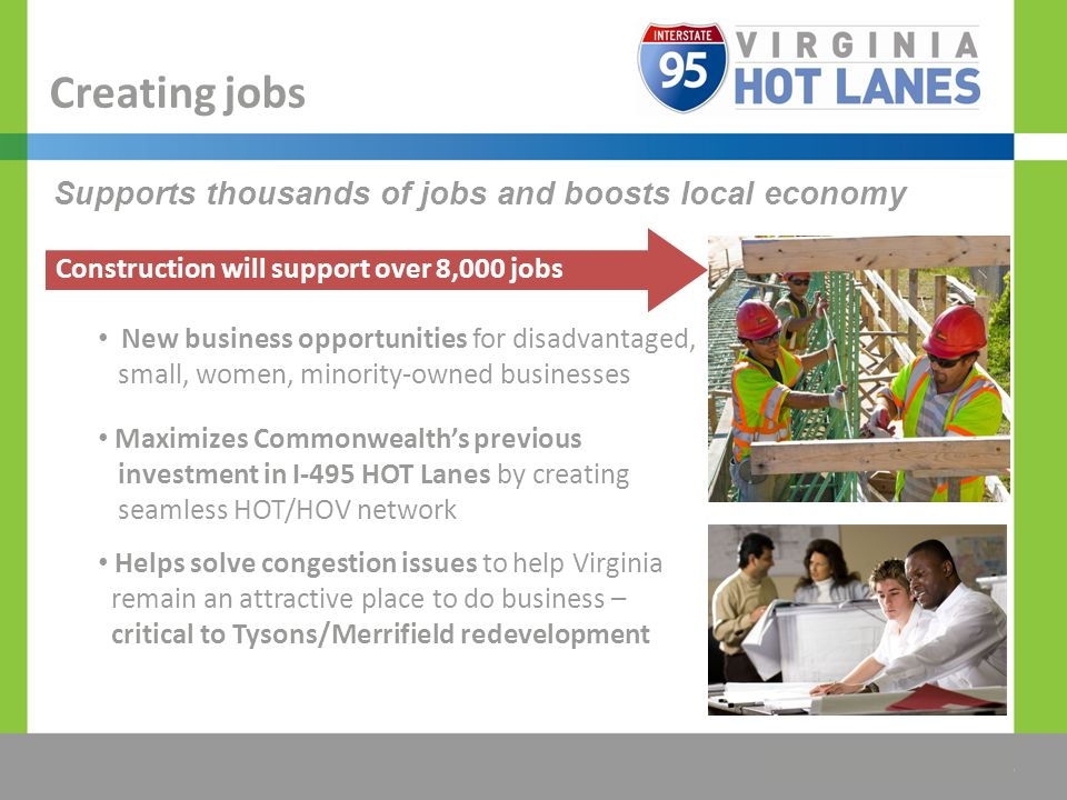 The Title Would be Placed Here Supports thousands of jobs and boosts local economy Creating jobs New business opportunities for disadvantaged, small, women, minority-owned businesses Maximizes Commonwealths previous investment in I-495 HOT Lanes by creating seamless HOT/HOV network Helps solve congestion issues to help Virginia remain an attractive place to do business – critical to Tysons/Merrifield redevelopment Construction will support over 8,000 jobs