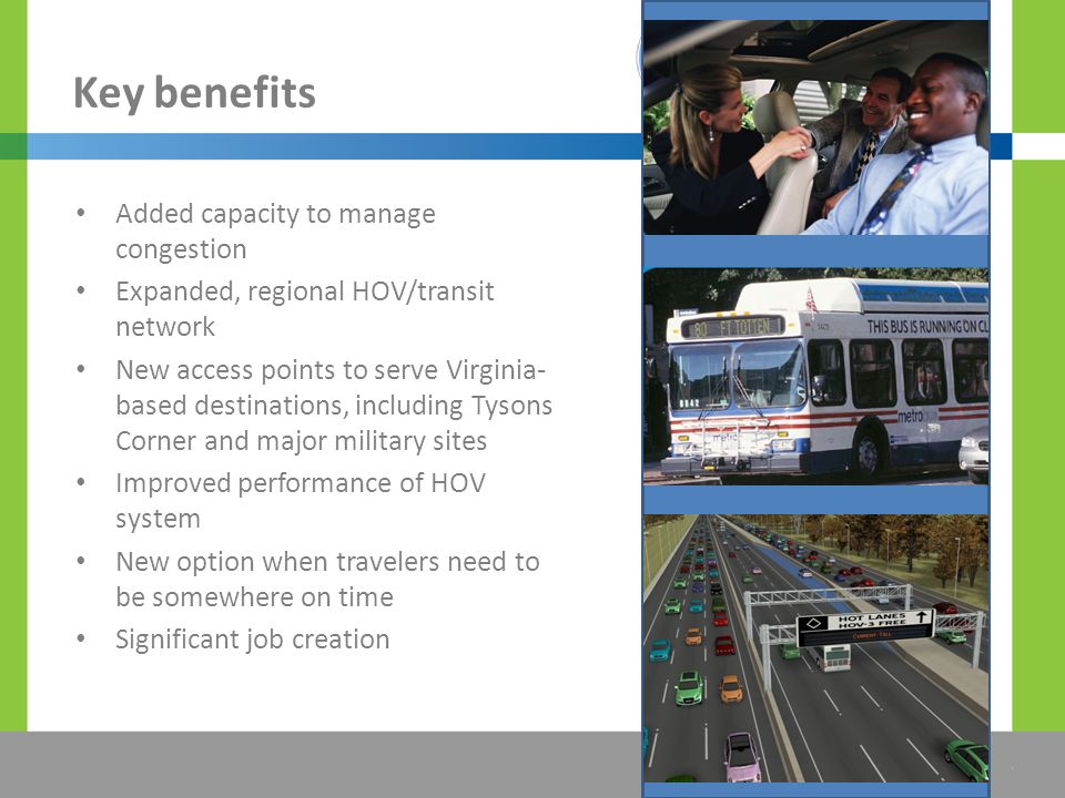 The Title Would be Placed Here Key benefits Added capacity to manage congestion Expanded, regional HOV/transit network New access points to serve Virginia- based destinations, including Tysons Corner and major military sites Improved performance of HOV system New option when travelers need to be somewhere on time Significant job creation