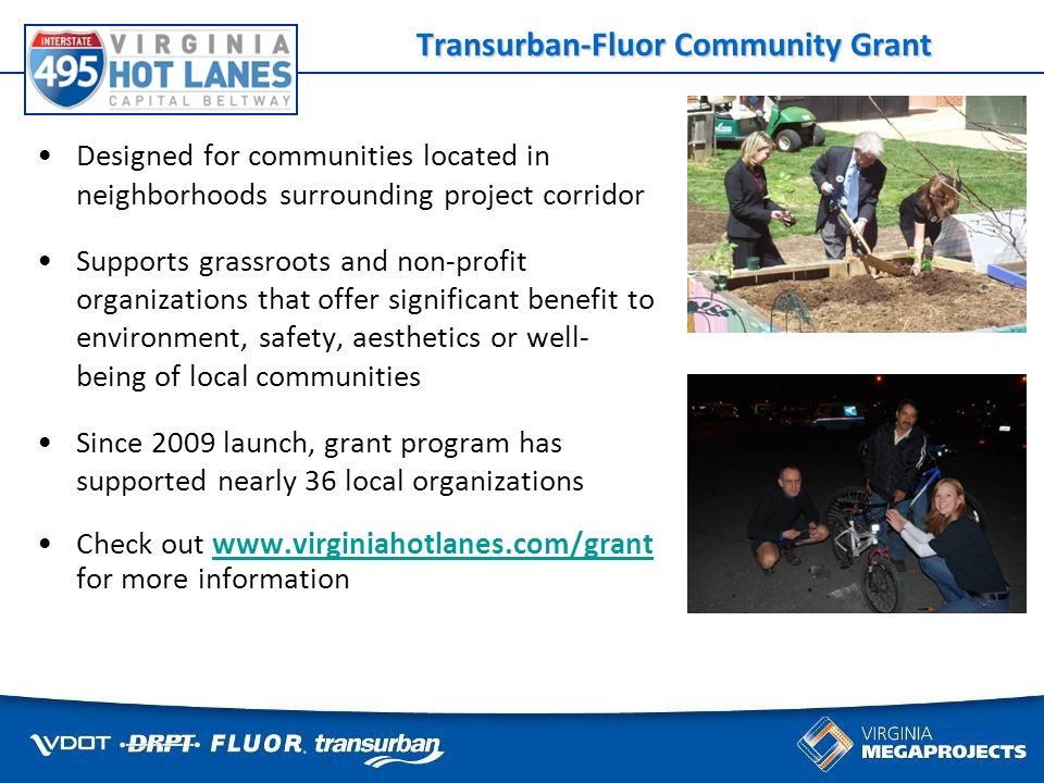 Some things cant wait for traffic Transurban-Fluor Community Grant Designed for communities located in neighborhoods surrounding project corridor Supports grassroots and non-profit organizations that offer significant benefit to environment, safety, aesthetics or well- being of local communities Since 2009 launch, grant program has supported nearly 36 local organizations Check out   for more informationwww.virginiahotlanes.com/grant