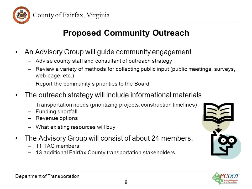 County of Fairfax, Virginia An Advisory Group will guide community engagement –Advise county staff and consultant of outreach strategy –Review a variety of methods for collecting public input (public meetings, surveys, web page, etc.) –Report the communitys priorities to the Board The outreach strategy will include informational materials –Transportation needs (prioritizing projects, construction timelines) –Funding shortfall –Revenue options –What existing resources will buy The Advisory Group will consist of about 24 members: –11 TAC members –13 additional Fairfax County transportation stakeholders Department of Transportation 8 Proposed Community Outreach