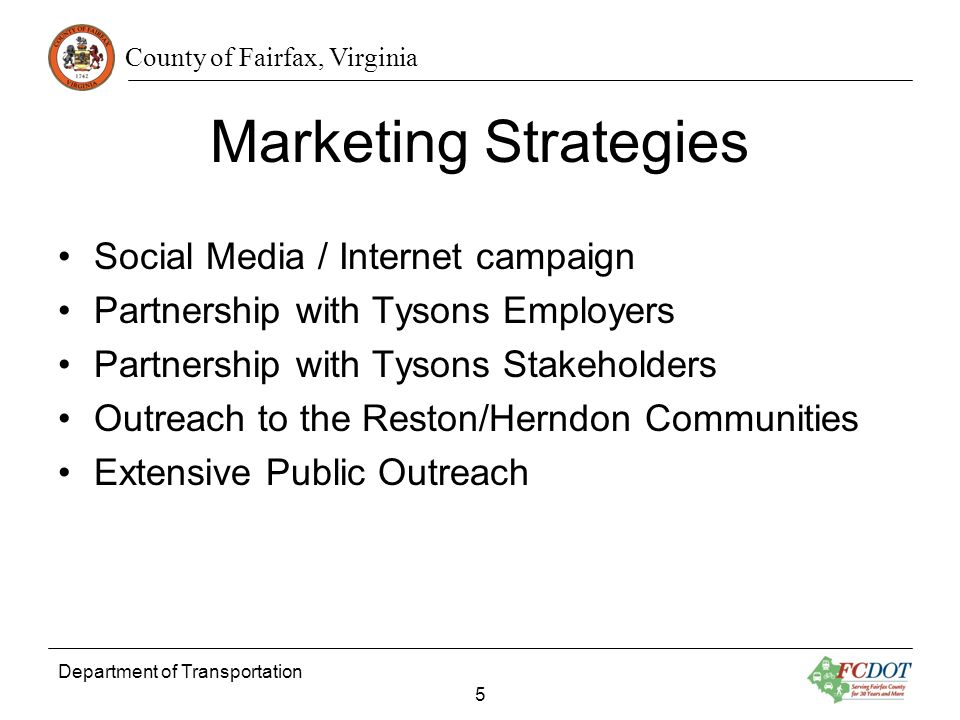 County of Fairfax, Virginia Department of Transportation 5 Marketing Strategies Social Media / Internet campaign Partnership with Tysons Employers Partnership with Tysons Stakeholders Outreach to the Reston/Herndon Communities Extensive Public Outreach