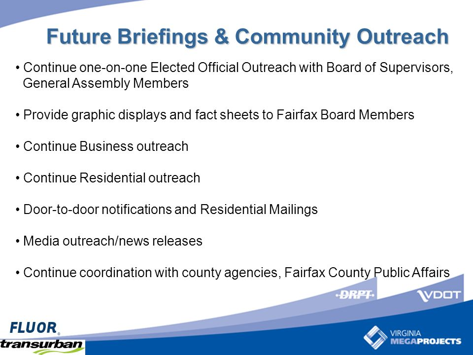 Continue one-on-one Elected Official Outreach with Board of Supervisors, General Assembly Members Provide graphic displays and fact sheets to Fairfax Board Members Continue Business outreach Continue Residential outreach Door-to-door notifications and Residential Mailings Media outreach/news releases Continue coordination with county agencies, Fairfax County Public Affairs Future Briefings & Community Outreach