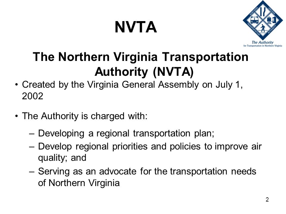 2 NVTA The Northern Virginia Transportation Authority (NVTA) Created by the Virginia General Assembly on July 1, 2002 The Authority is charged with: –Developing a regional transportation plan; –Develop regional priorities and policies to improve air quality; and –Serving as an advocate for the transportation needs of Northern Virginia