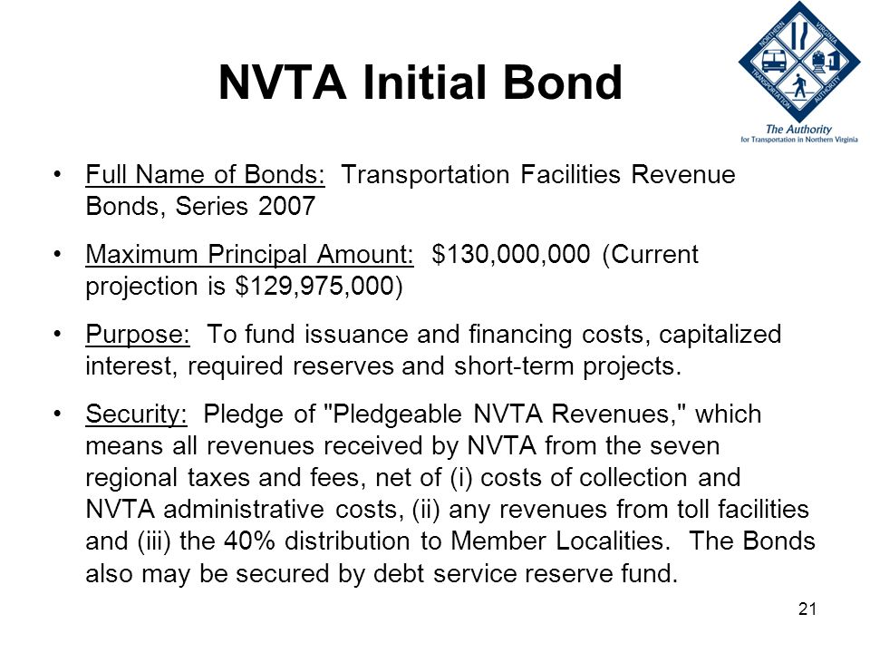 21 NVTA Initial Bond Full Name of Bonds: Transportation Facilities Revenue Bonds, Series 2007 Maximum Principal Amount: $130,000,000 (Current projection is $129,975,000) Purpose: To fund issuance and financing costs, capitalized interest, required reserves and short-term projects.