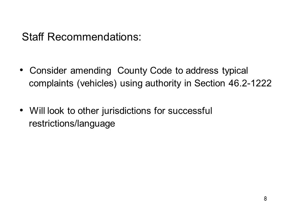 8 Staff Recommendations: Consider amending County Code to address typical complaints (vehicles) using authority in Section 46.2-1222 restrictions/language Will look to other jurisdictions for successful