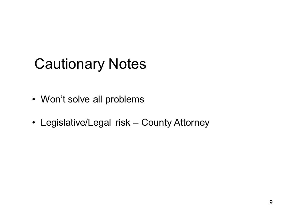 9 Cautionary Notes Wont solve all problems Legislative/Legal risk – County Attorney