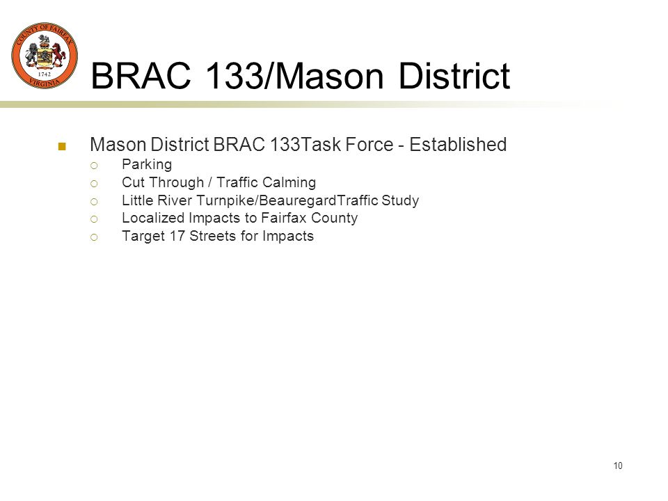 10 BRAC 133/Mason District Mason District BRAC 133Task Force - Established Parking Cut Through / Traffic Calming Little River Turnpike/BeauregardTraffic Study Localized Impacts to Fairfax County Target 17 Streets for Impacts