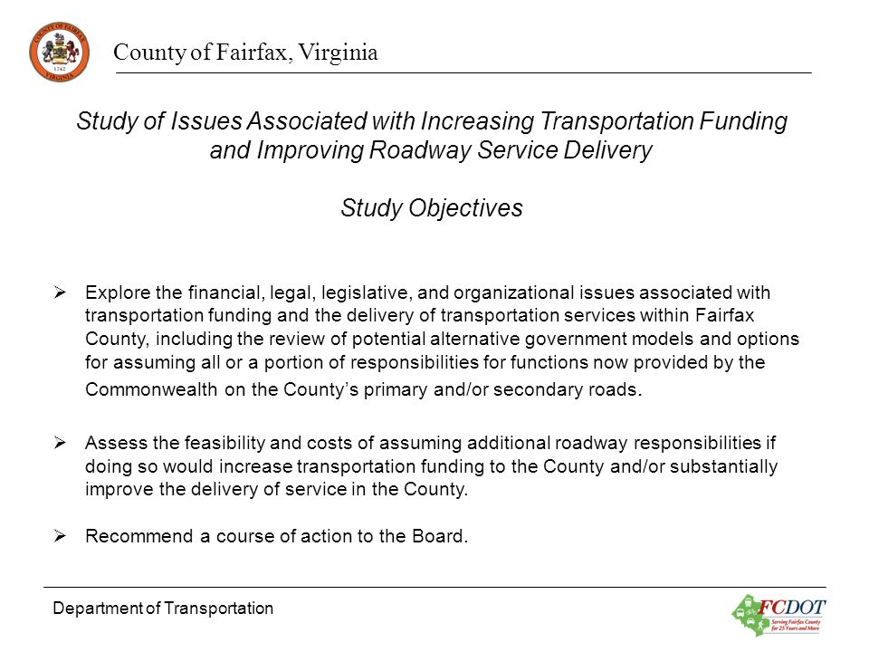 County of Fairfax, Virginia Department of Transportation Study of Issues Associated with Increasing Transportation Funding and Improving Roadway Service Delivery Study Objectives Explore the financial, legal, legislative, and organizational issues associated with transportation funding and the delivery of transportation services within Fairfax County, including the review of potential alternative government models and options for assuming all or a portion of responsibilities for functions now provided by the Commonwealth on the Countys primary and/or secondary roads.