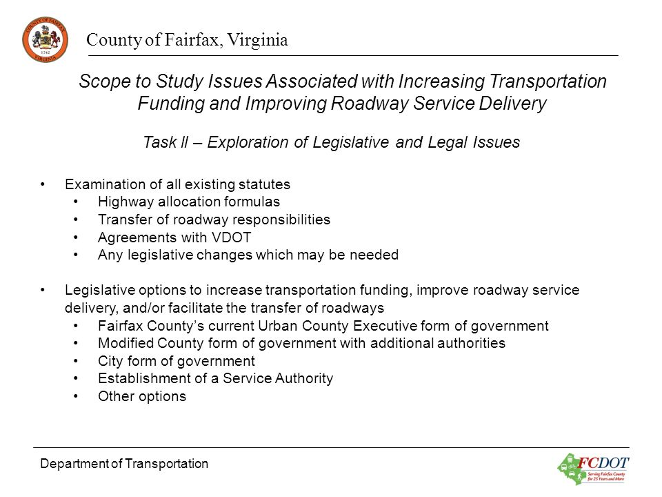County of Fairfax, Virginia Department of Transportation Examination of all existing statutes Highway allocation formulas Transfer of roadway responsibilities Agreements with VDOT Any legislative changes which may be needed Legislative options to increase transportation funding, improve roadway service delivery, and/or facilitate the transfer of roadways Fairfax Countys current Urban County Executive form of government Modified County form of government with additional authorities City form of government Establishment of a Service Authority Other options Task ll – Exploration of Legislative and Legal Issues Scope to Study Issues Associated with Increasing Transportation Funding and Improving Roadway Service Delivery
