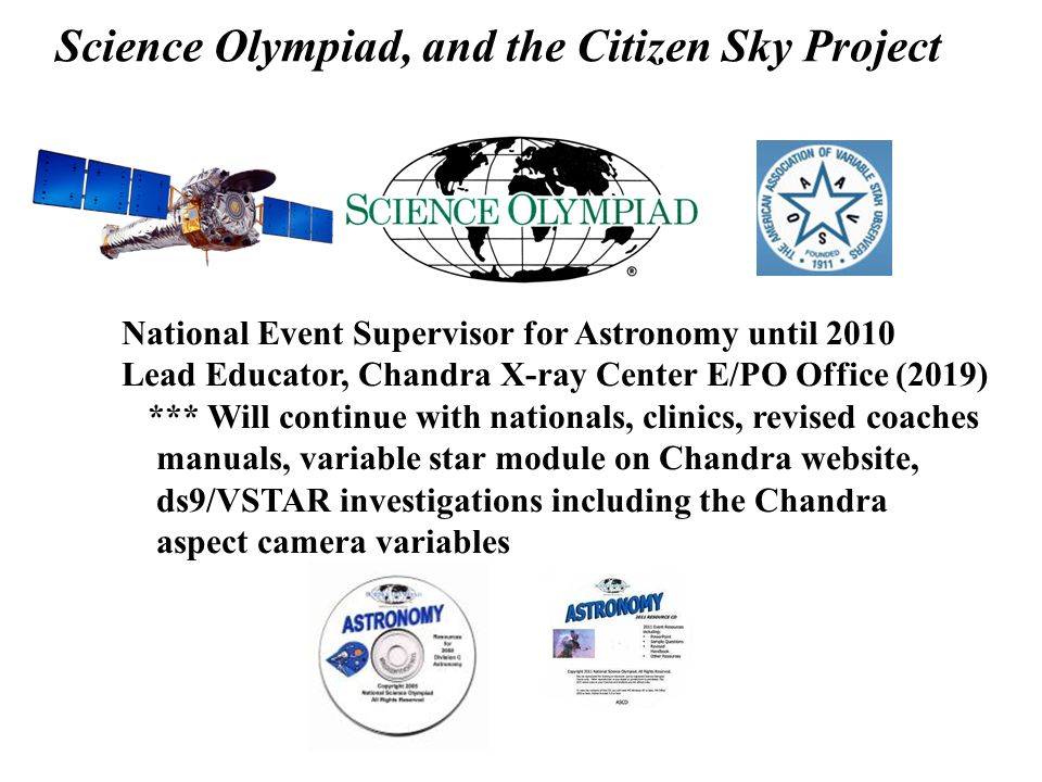Science Olympiad, and the Citizen Sky Project National Event Supervisor for Astronomy until 2010 Lead Educator, Chandra X-ray Center E/PO Office (2019) *** Will continue with nationals, clinics, revised coaches manuals, variable star module on Chandra website, ds9/VSTAR investigations including the Chandra aspect camera variables