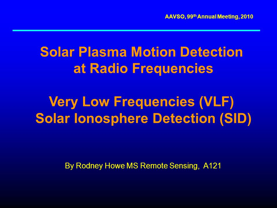 AAVSO, 99 th Annual Meeting, 2010 Solar Plasma Motion Detection at Radio Frequencies Very Low Frequencies (VLF) Solar Ionosphere Detection (SID) By Rodney Howe MS Remote Sensing, A121