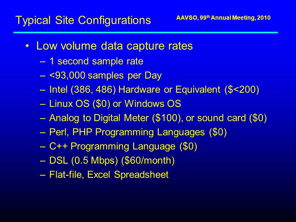 AAVSO, 99 th Annual Meeting, 2010 Typical Site Configurations Low volume data capture rates –1 second sample rate –<93,000 samples per Day –Intel (386, 486) Hardware or Equivalent ($<200) –Linux OS ($0) or Windows OS –Analog to Digital Meter ($100), or sound card ($0) –Perl, PHP Programming Languages ($0) –C++ Programming Language ($0) –DSL (0.5 Mbps) ($60/month) –Flat-file, Excel Spreadsheet