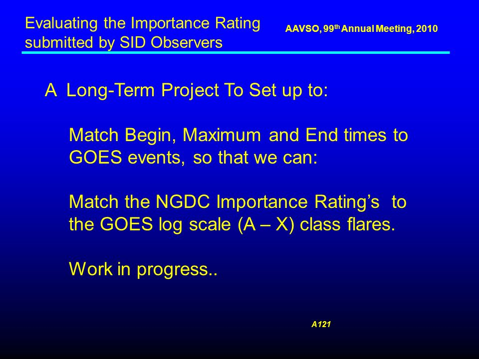 AAVSO, 99 th Annual Meeting, 2010 A Long-Term Project To Set up to: Match Begin, Maximum and End times to GOES events, so that we can: Match the NGDC Importance Ratings to the GOES log scale (A – X) class flares.