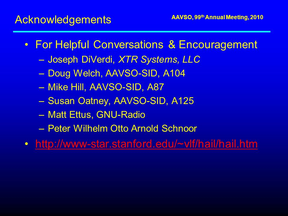 AAVSO, 99 th Annual Meeting, 2010 Acknowledgements For Helpful Conversations & Encouragement –Joseph DiVerdi, XTR Systems, LLC –Doug Welch, AAVSO-SID, A104 –Mike Hill, AAVSO-SID, A87 –Susan Oatney, AAVSO-SID, A125 –Matt Ettus, GNU-Radio –Peter Wilhelm Otto Arnold Schnoor http://www-star.stanford.edu/~vlf/hail/hail.htm