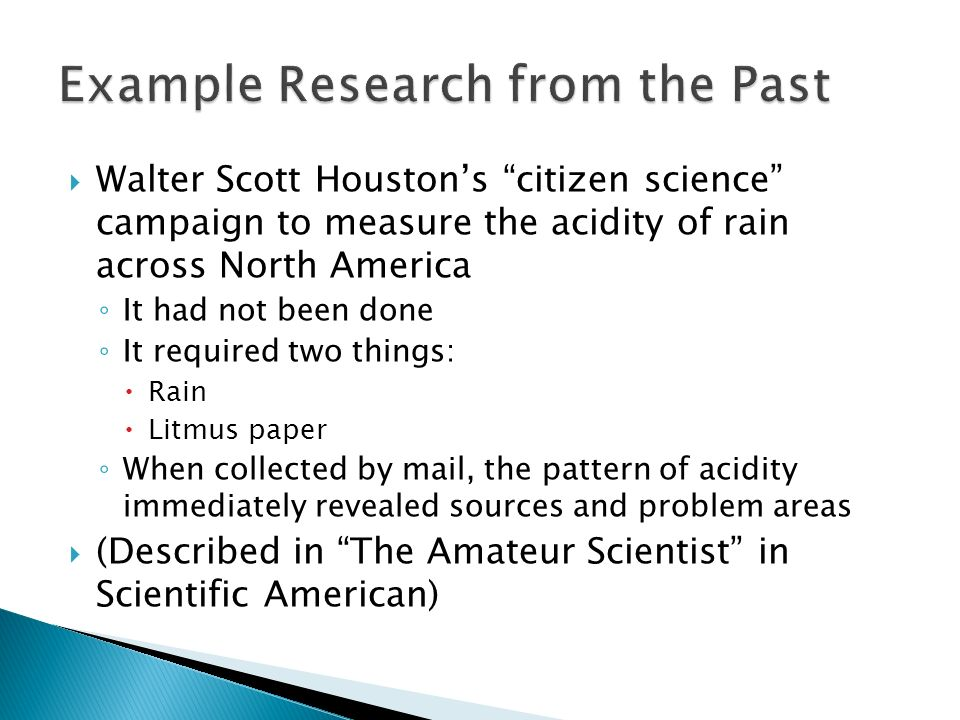 Walter Scott Houstons citizen science campaign to measure the acidity of rain across North America It had not been done It required two things: Rain Litmus paper When collected by mail, the pattern of acidity immediately revealed sources and problem areas (Described in The Amateur Scientist in Scientific American)