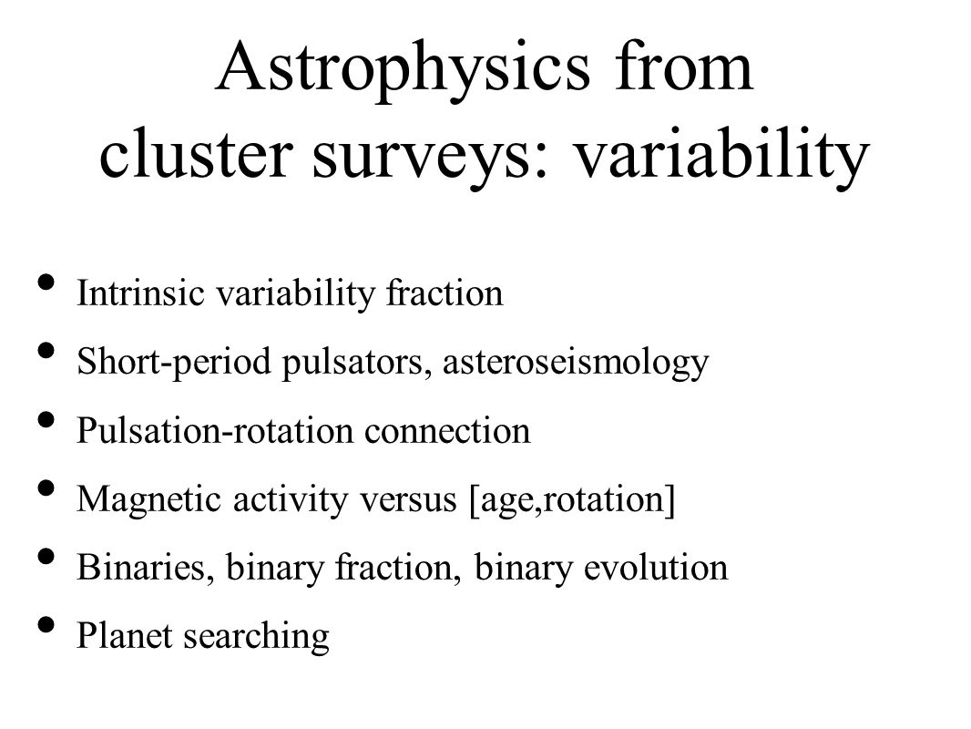 Astrophysics from cluster surveys: variability Intrinsic variability fraction Short-period pulsators, asteroseismology Pulsation-rotation connection Magnetic activity versus [age,rotation] Binaries, binary fraction, binary evolution Planet searching