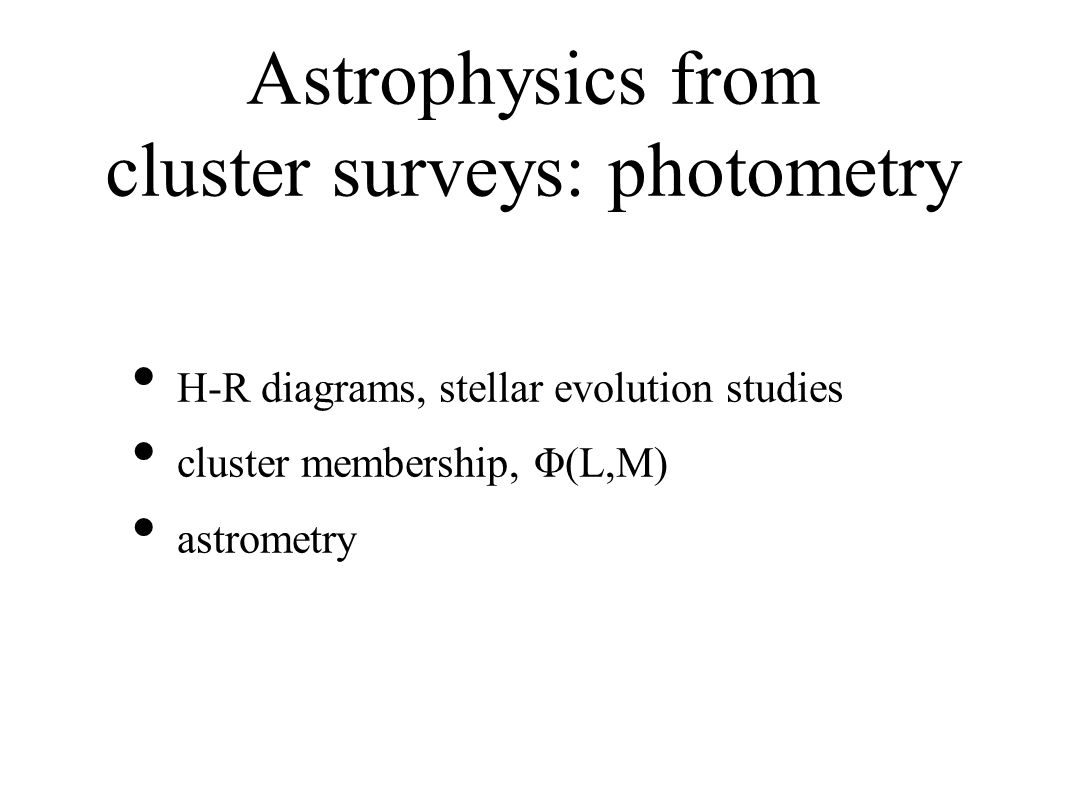 Astrophysics from cluster surveys: photometry H-R diagrams, stellar evolution studies cluster membership, Φ(L,M) astrometry