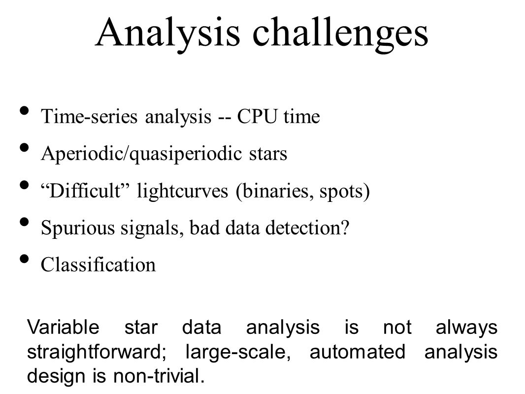 Analysis challenges Time-series analysis -- CPU time Aperiodic/quasiperiodic stars Difficult lightcurves (binaries, spots) Spurious signals, bad data detection.