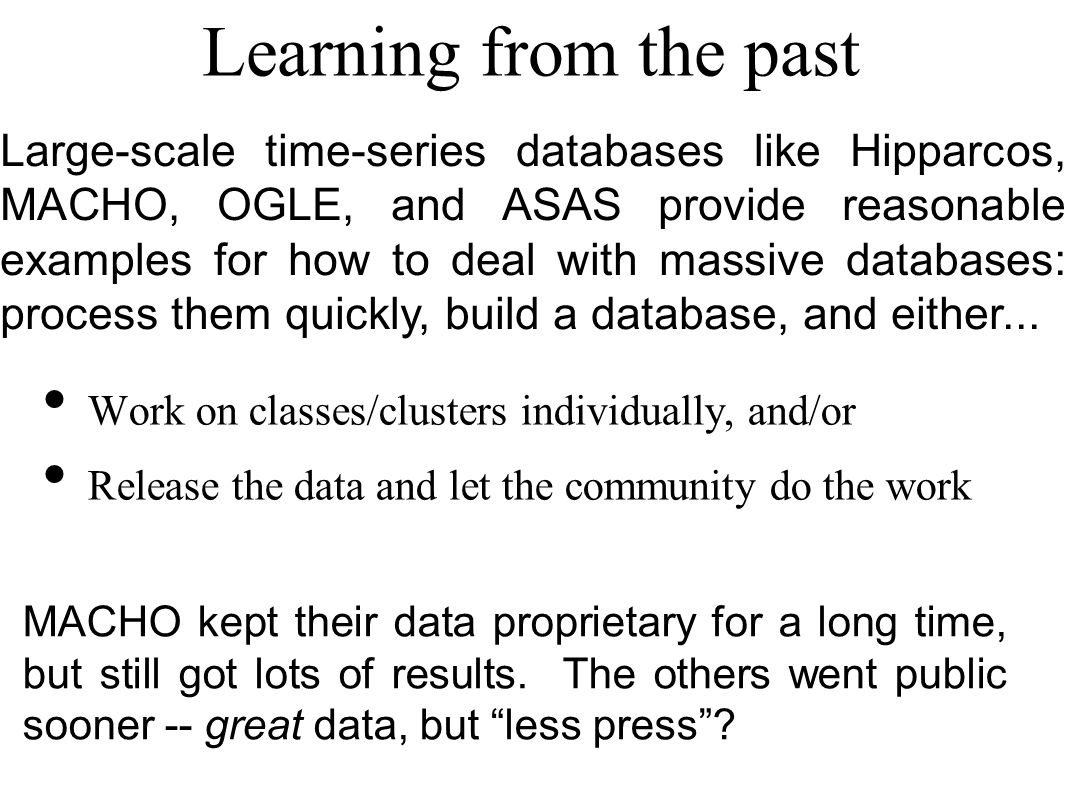 Learning from the past Large-scale time-series databases like Hipparcos, MACHO, OGLE, and ASAS provide reasonable examples for how to deal with massive databases: process them quickly, build a database, and either...