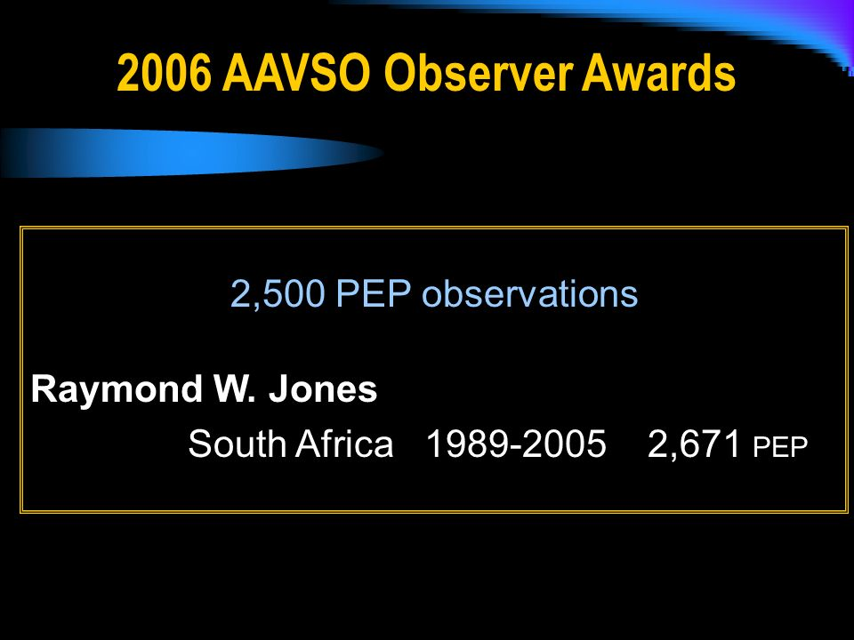 2006 AAVSO Observer Awards 2,500 PEP observations Raymond W. Jones South Africa 1989-2005 2,671 PEP