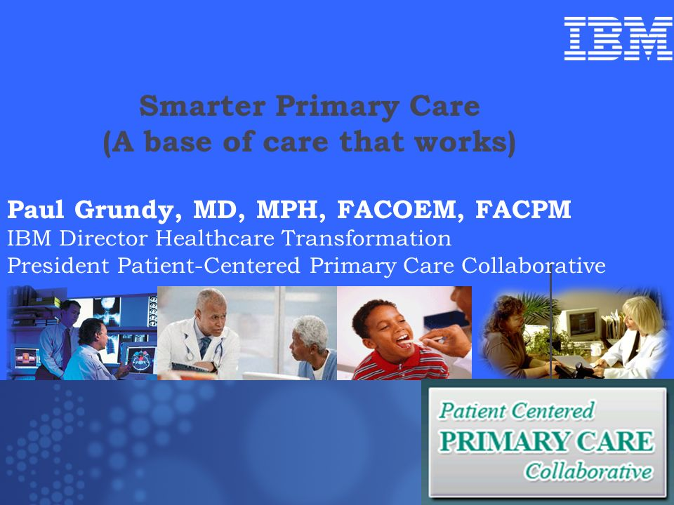 Smarter Primary Care (A base of care that works) Paul Grundy MD, MPH IBM International Director Healthcare Transformation Trip to Denmark July 10 2009 Paul Grundy, MD, MPH, FACOEM, FACPM IBM Director Healthcare Transformation President Patient-Centered Primary Care Collaborative