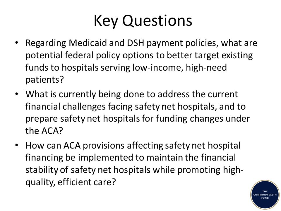 Key Questions Regarding Medicaid and DSH payment policies, what are potential federal policy options to better target existing funds to hospitals serving low-income, high-need patients.