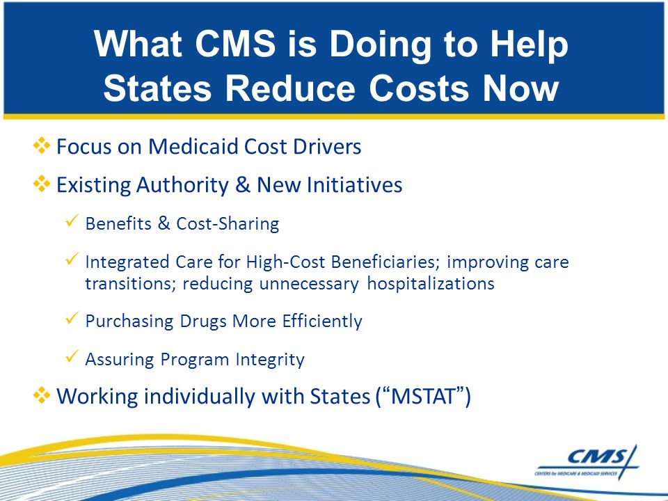 Focus on Medicaid Cost Drivers Existing Authority & New Initiatives Benefits & Cost-Sharing Integrated Care for High-Cost Beneficiaries; improving care transitions; reducing unnecessary hospitalizations Purchasing Drugs More Efficiently Assuring Program Integrity Working individually with States (MSTAT) What CMS is Doing to Help States Reduce Costs Now