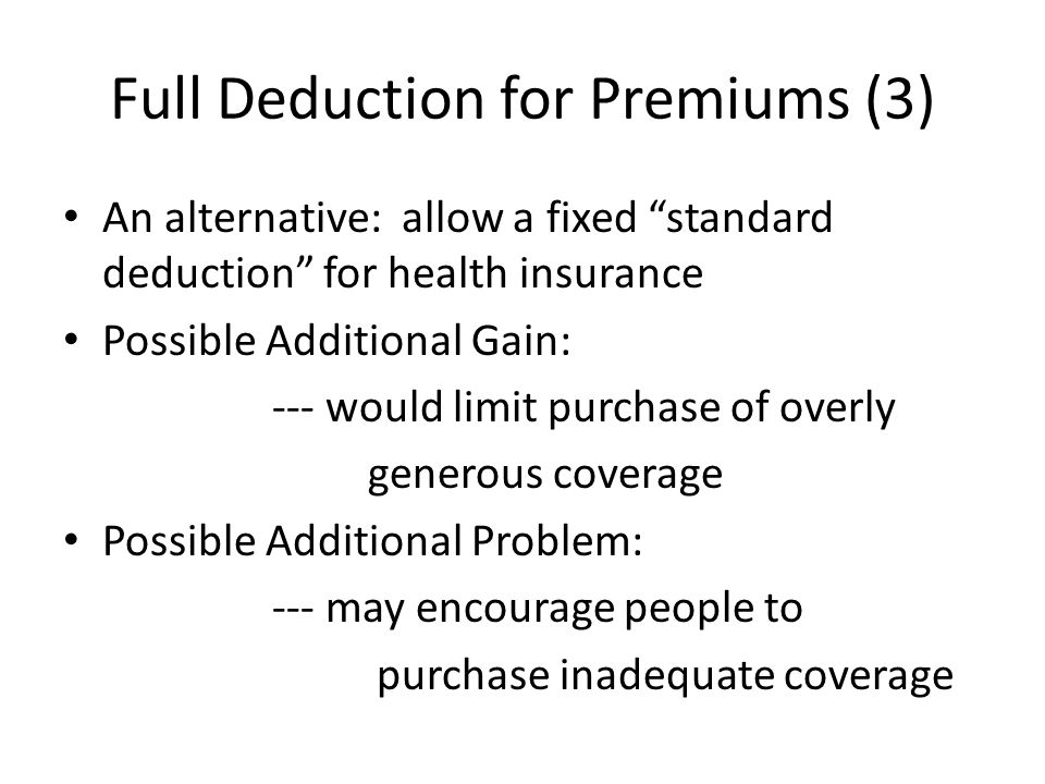 Full Deduction for Premiums (3) An alternative: allow a fixed standard deduction for health insurance Possible Additional Gain: --- would limit purchase of overly generous coverage Possible Additional Problem: --- may encourage people to purchase inadequate coverage