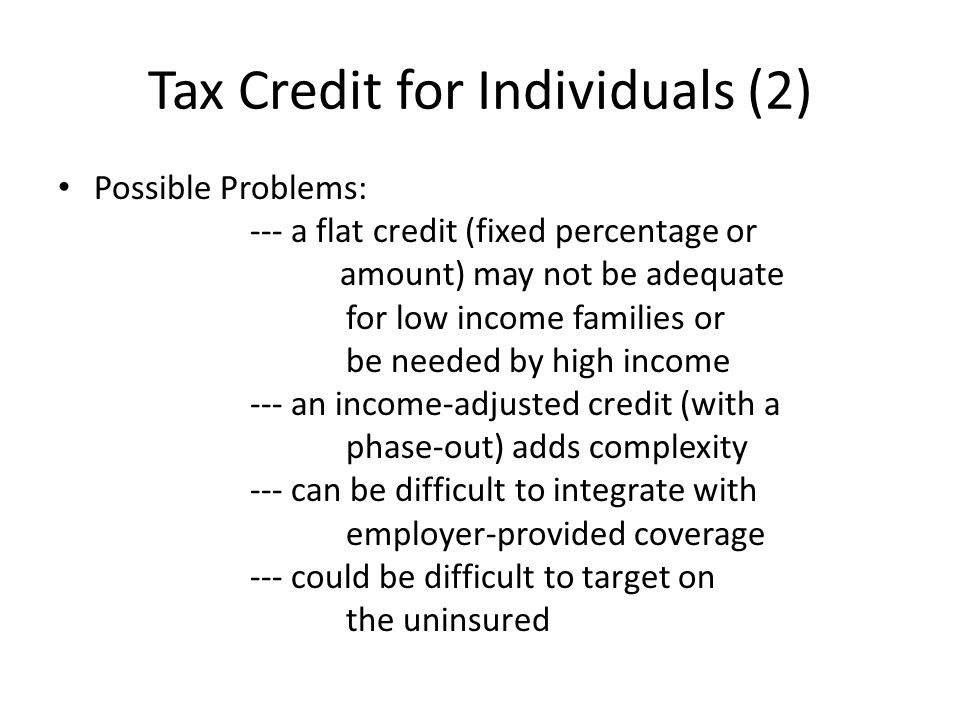 Tax Credit for Individuals (2) Possible Problems: --- a flat credit (fixed percentage or amount) may not be adequate for low income families or be needed by high income --- an income-adjusted credit (with a phase-out) adds complexity --- can be difficult to integrate with employer-provided coverage --- could be difficult to target on the uninsured