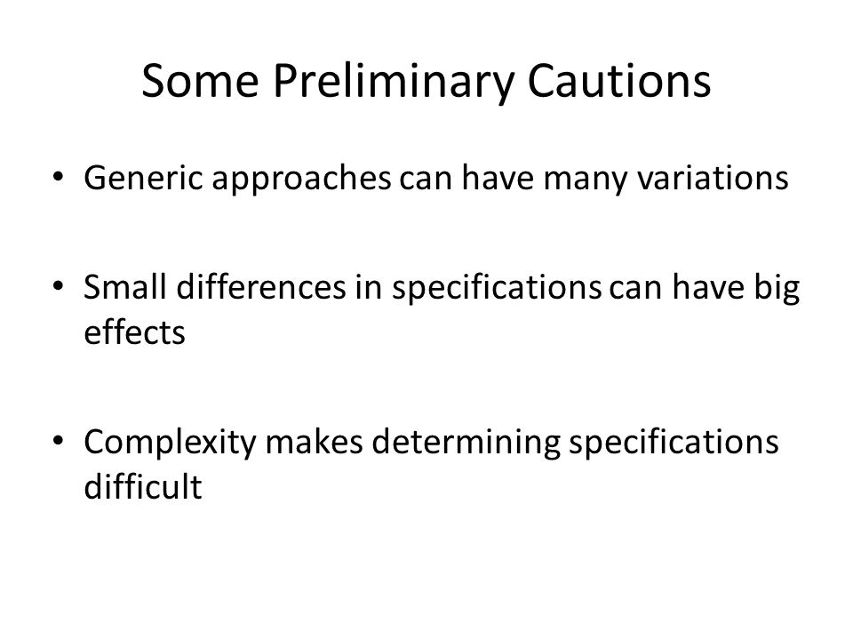 Some Preliminary Cautions Generic approaches can have many variations Small differences in specifications can have big effects Complexity makes determining specifications difficult