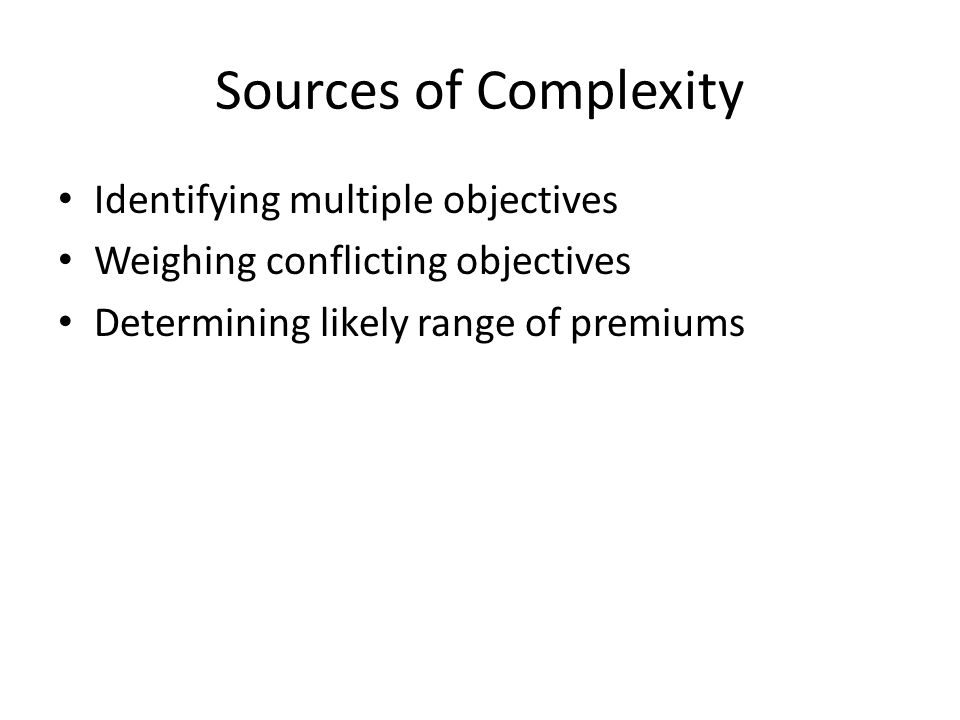 Sources of Complexity Identifying multiple objectives Weighing conflicting objectives Determining likely range of premiums