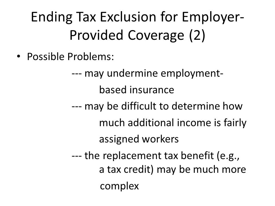 Ending Tax Exclusion for Employer- Provided Coverage (2) Possible Problems: --- may undermine employment- based insurance --- may be difficult to determine how much additional income is fairly assigned workers --- the replacement tax benefit (e.g., a tax credit) may be much more complex