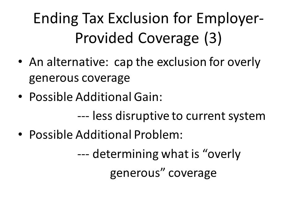 Ending Tax Exclusion for Employer- Provided Coverage (3) An alternative: cap the exclusion for overly generous coverage Possible Additional Gain: --- less disruptive to current system Possible Additional Problem: --- determining what is overly generous coverage
