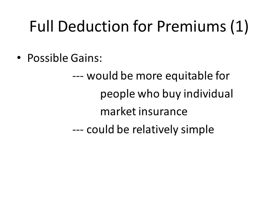 Full Deduction for Premiums (1) Possible Gains: --- would be more equitable for people who buy individual market insurance --- could be relatively simple
