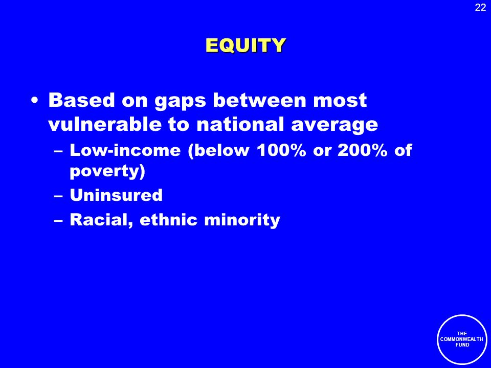 22 THE COMMONWEALTH FUND EQUITY Based on gaps between most vulnerable to national average –Low-income (below 100% or 200% of poverty) –Uninsured –Racial, ethnic minority