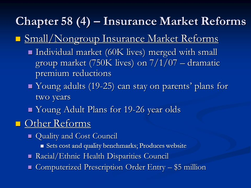 Chapter 58 (4) – Insurance Market Reforms Small/Nongroup Insurance Market Reforms Small/Nongroup Insurance Market Reforms Individual market (60K lives) merged with small group market (750K lives) on 7/1/07 – dramatic premium reductions Individual market (60K lives) merged with small group market (750K lives) on 7/1/07 – dramatic premium reductions Young adults (19-25) can stay on parents plans for two years Young adults (19-25) can stay on parents plans for two years Young Adult Plans for 19-26 year olds Young Adult Plans for 19-26 year olds Other Reforms Other Reforms Quality and Cost Council Quality and Cost Council Sets cost and quality benchmarks; Produces website Sets cost and quality benchmarks; Produces website Racial/Ethnic Health Disparities Council Racial/Ethnic Health Disparities Council Computerized Prescription Order Entry – $5 million Computerized Prescription Order Entry – $5 million