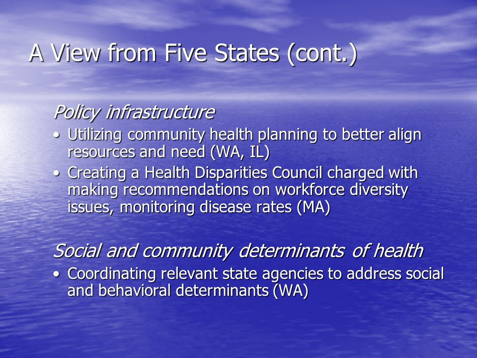 A View from Five States (cont.) Policy infrastructure Utilizing community health planning to better align resources and need (WA, IL)Utilizing community health planning to better align resources and need (WA, IL) Creating a Health Disparities Council charged with making recommendations on workforce diversity issues, monitoring disease rates (MA)Creating a Health Disparities Council charged with making recommendations on workforce diversity issues, monitoring disease rates (MA) Social and community determinants of health Coordinating relevant state agencies to address social and behavioral determinants (WA)Coordinating relevant state agencies to address social and behavioral determinants (WA)