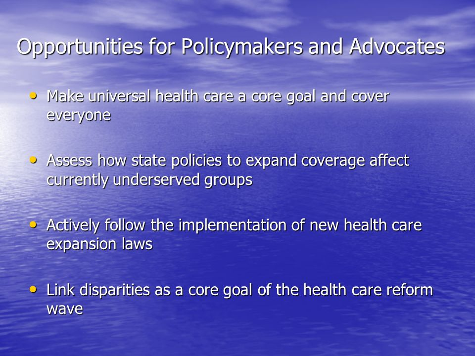 Opportunities for Policymakers and Advocates Make universal health care a core goal and cover everyone Make universal health care a core goal and cover everyone Assess how state policies to expand coverage affect currently underserved groups Assess how state policies to expand coverage affect currently underserved groups Actively follow the implementation of new health care expansion laws Actively follow the implementation of new health care expansion laws Link disparities as a core goal of the health care reform wave Link disparities as a core goal of the health care reform wave