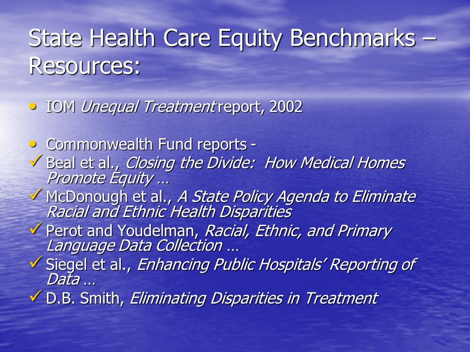 State Health Care Equity Benchmarks – Resources: IOM Unequal Treatment report, 2002 IOM Unequal Treatment report, 2002 Commonwealth Fund reports - Commonwealth Fund reports - Beal et al., Closing the Divide: How Medical Homes Promote Equity … Beal et al., Closing the Divide: How Medical Homes Promote Equity … McDonough et al., A State Policy Agenda to Eliminate Racial and Ethnic Health Disparities McDonough et al., A State Policy Agenda to Eliminate Racial and Ethnic Health Disparities Perot and Youdelman, Racial, Ethnic, and Primary Language Data Collection … Perot and Youdelman, Racial, Ethnic, and Primary Language Data Collection … Siegel et al., Enhancing Public Hospitals Reporting of Data … Siegel et al., Enhancing Public Hospitals Reporting of Data … D.B.
