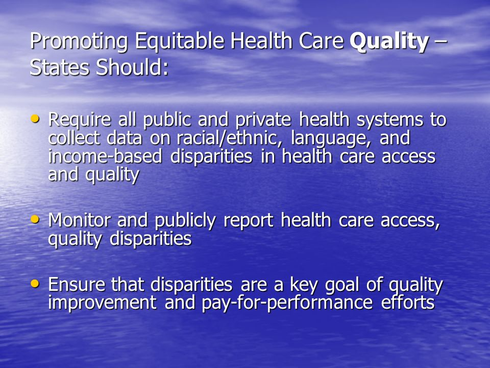 Promoting Equitable Health Care Quality – States Should: Require all public and private health systems to collect data on racial/ethnic, language, and income-based disparities in health care access and quality Require all public and private health systems to collect data on racial/ethnic, language, and income-based disparities in health care access and quality Monitor and publicly report health care access, quality disparities Monitor and publicly report health care access, quality disparities Ensure that disparities are a key goal of quality improvement and pay-for-performance efforts Ensure that disparities are a key goal of quality improvement and pay-for-performance efforts