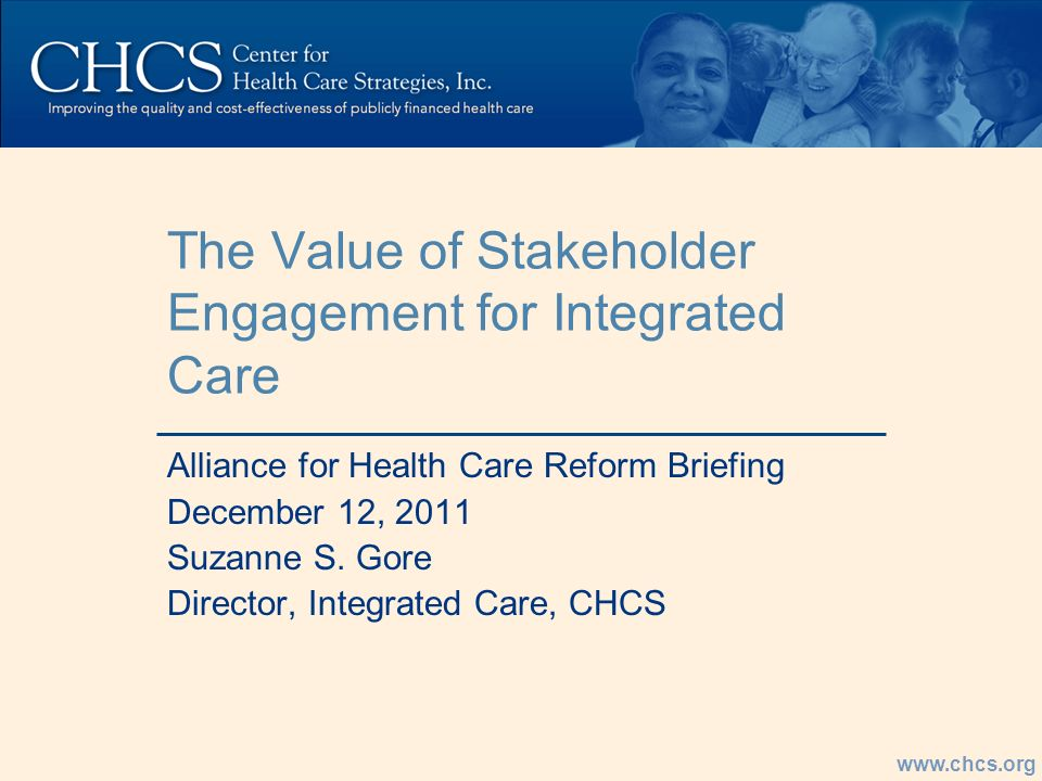 www.chcs.org The Value of Stakeholder Engagement for Integrated Care Alliance for Health Care Reform Briefing December 12, 2011 Suzanne S.