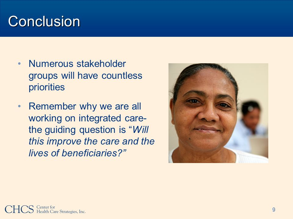 Conclusion Numerous stakeholder groups will have countless priorities Remember why we are all working on integrated care- the guiding question is Will this improve the care and the lives of beneficiaries.