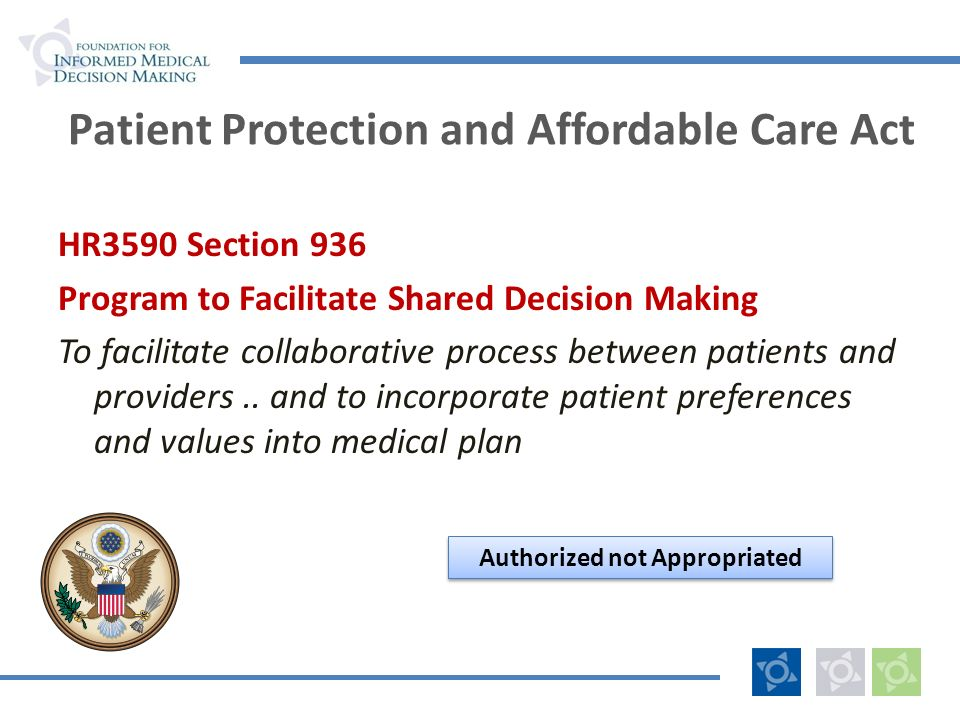 Patient Protection and Affordable Care Act HR3590 Section 936 Program to Facilitate Shared Decision Making To facilitate collaborative process between patients and providers..