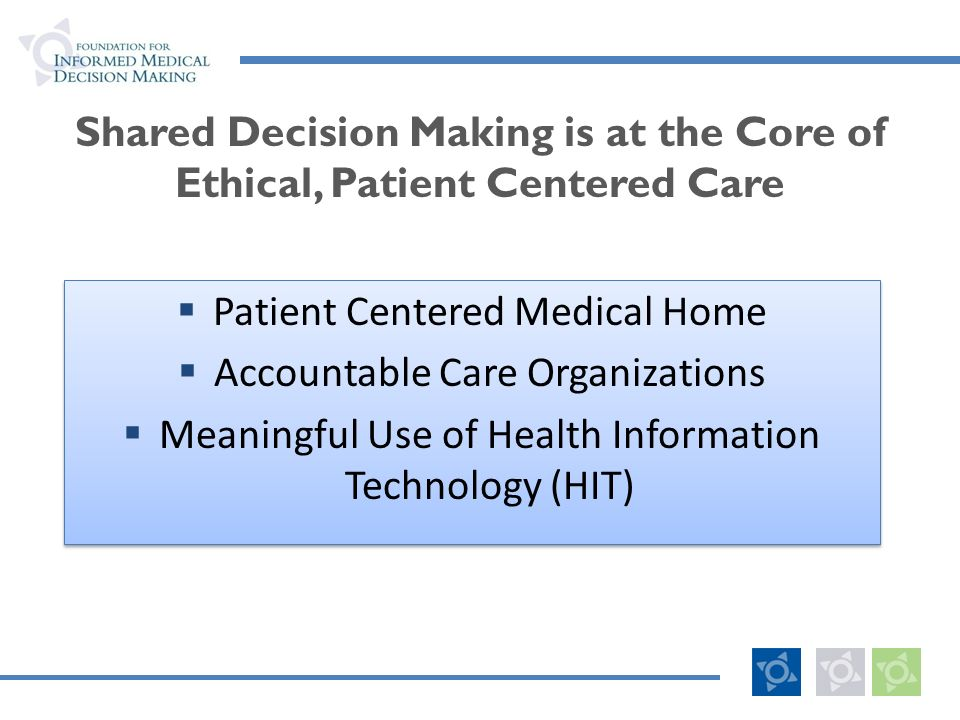 Shared Decision Making is at the Core of Ethical, Patient Centered Care Patient Centered Medical Home Accountable Care Organizations Meaningful Use of Health Information Technology (HIT) Patient Centered Medical Home Accountable Care Organizations Meaningful Use of Health Information Technology (HIT)